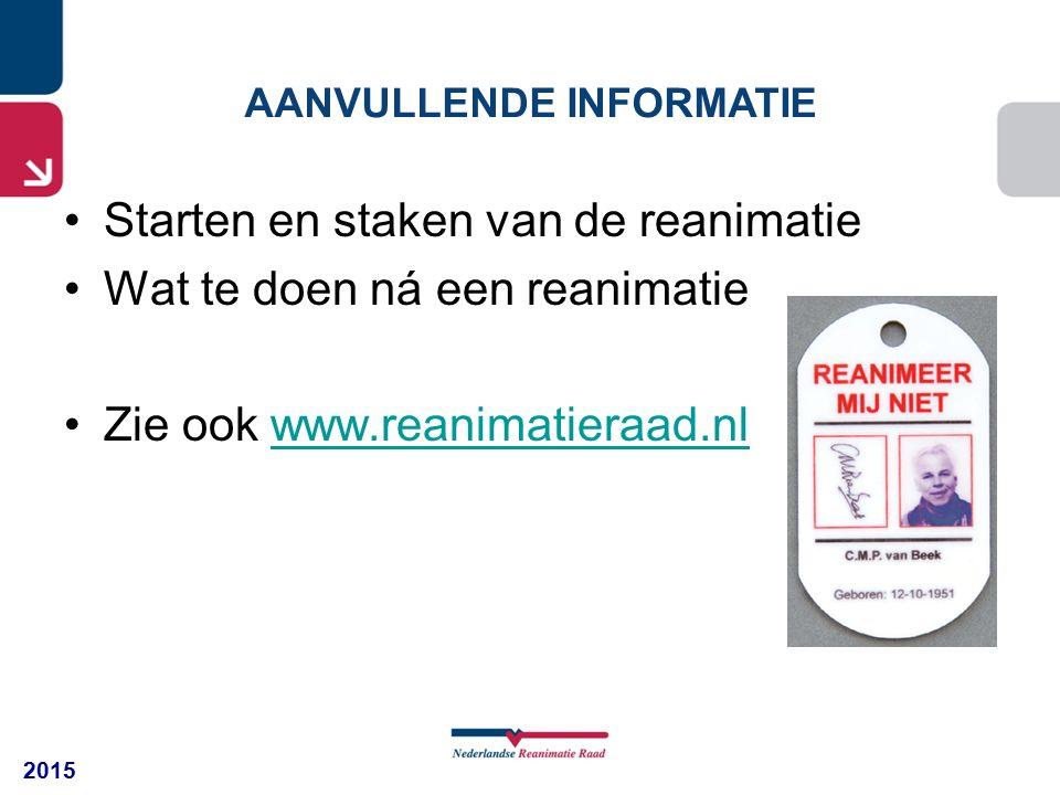2015 AANVULLENDE INFORMATIE Starten en staken van de reanimatie Wat te doen ná een reanimatie Zie ook www.reanimatieraad.nlwww.reanimatieraad.nl
