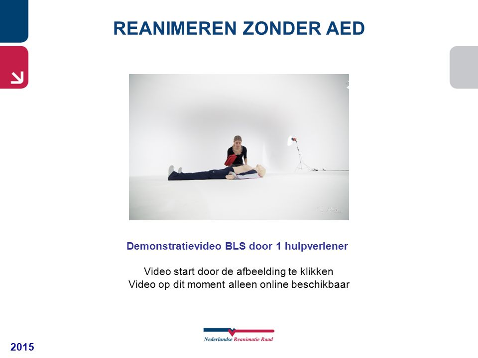2015 REANIMEREN ZONDER AED Demonstratievideo BLS door 1 hulpverlener Video start door de afbeelding te klikken Video op dit moment alleen online beschikbaar