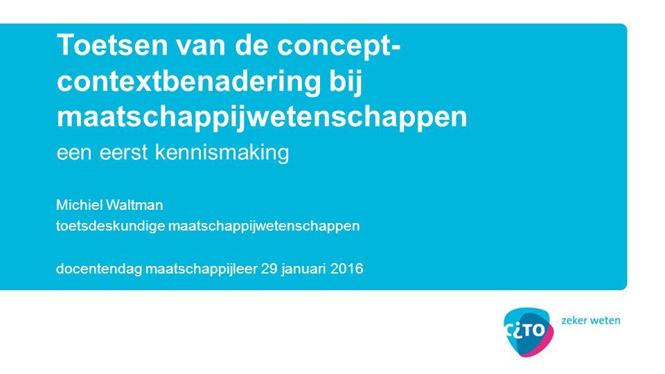 een eerst kennismaking Toetsen van de concept- contextbenadering bij maatschappijwetenschappen Michiel Waltman toetsdeskundige maatschappijwetenschappen docentendag maatschappijleer 29 januari 2016