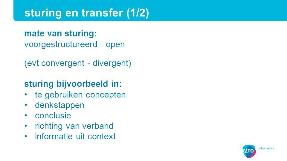 mate van sturing: voorgestructureerd - open (evt convergent - divergent) sturing bijvoorbeeld in: te gebruiken concepten denkstappen conclusie richting van verband informatie uit context sturing en transfer (1/2)