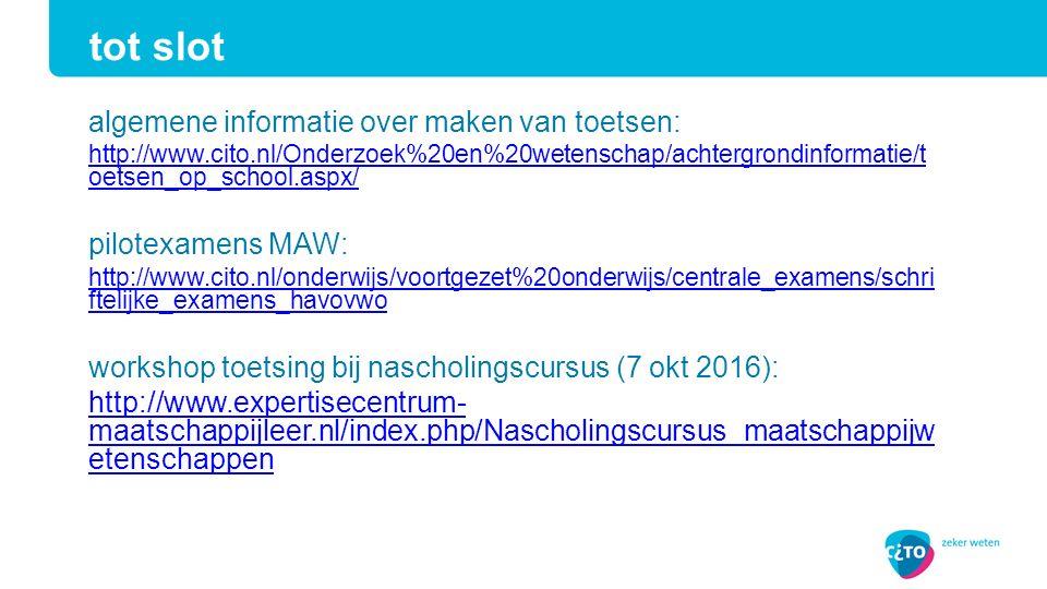 algemene informatie over maken van toetsen: http://www.cito.nl/Onderzoek%20en%20wetenschap/achtergrondinformatie/t oetsen_op_school.aspx/ pilotexamens MAW: http://www.cito.nl/onderwijs/voortgezet%20onderwijs/centrale_examens/schri ftelijke_examens_havovwo workshop toetsing bij nascholingscursus (7 okt 2016): http://www.expertisecentrum- maatschappijleer.nl/index.php/Nascholingscursus_maatschappijw etenschappen tot slot