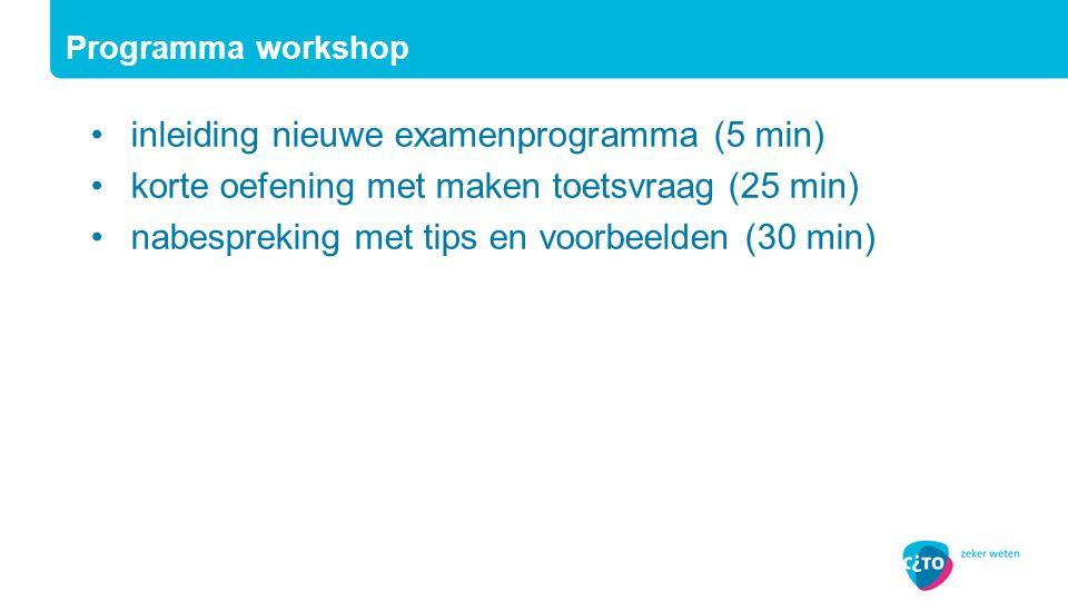inleiding nieuwe examenprogramma (5 min) korte oefening met maken toetsvraag (25 min) nabespreking met tips en voorbeelden (30 min) Programma workshop