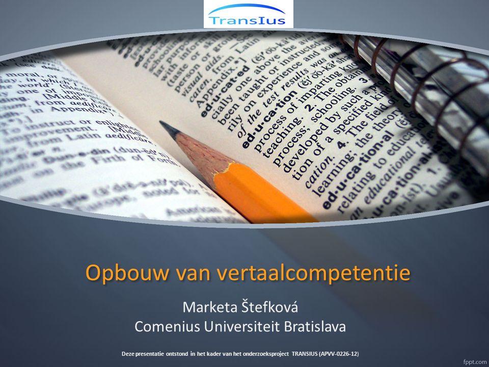 Opbouw van vertaalcompetentie Marketa Štefková Comenius Universiteit Bratislava Deze presentatie ontstond in het kader van het onderzoeksproject TRANS