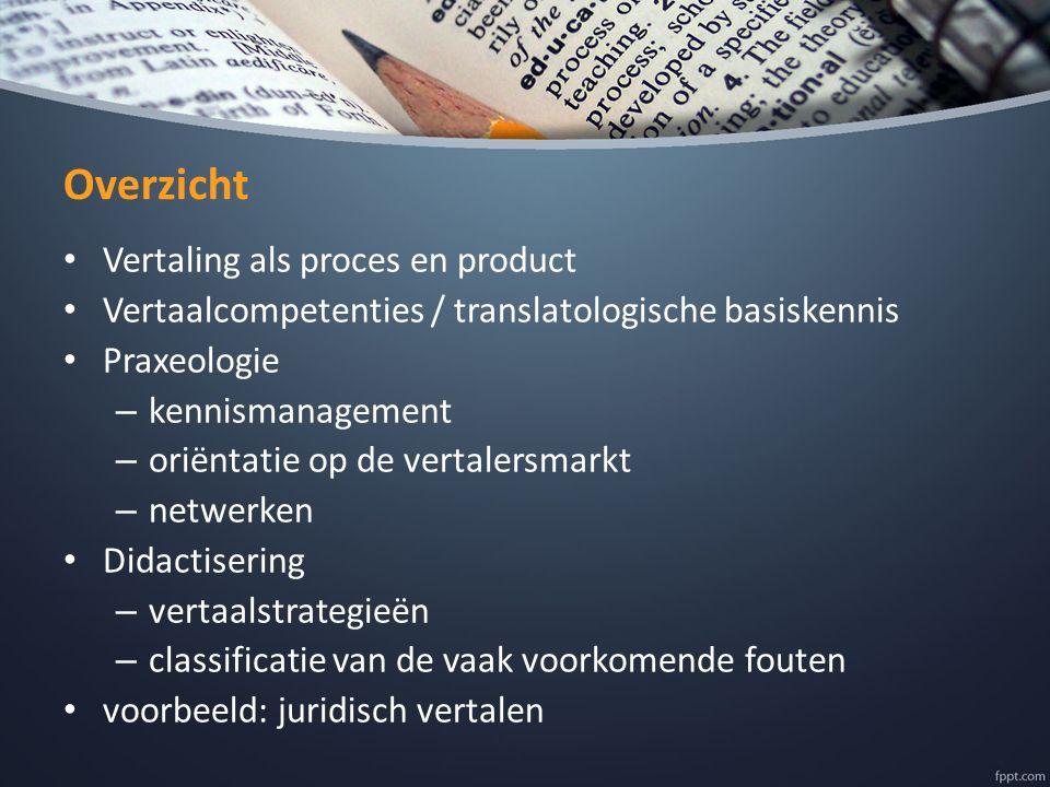 Overzicht Vertaling als proces en product Vertaalcompetenties / translatologische basiskennis Praxeologie – kennismanagement – oriëntatie op de vertal