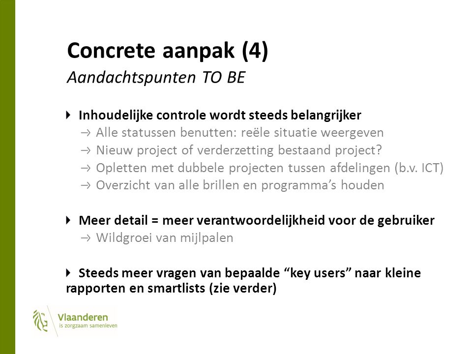 Concrete aanpak (4) Aandachtspunten TO BE Inhoudelijke controle wordt steeds belangrijker Alle statussen benutten: reële situatie weergeven Nieuw project of verderzetting bestaand project.