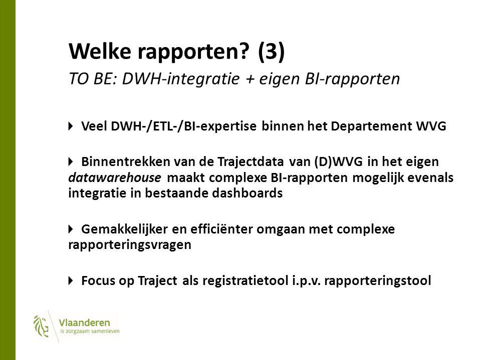 Welke rapporten? (3) TO BE: DWH-integratie + eigen BI-rapporten Veel DWH-/ETL-/BI-expertise binnen het Departement WVG Binnentrekken van de Trajectdat