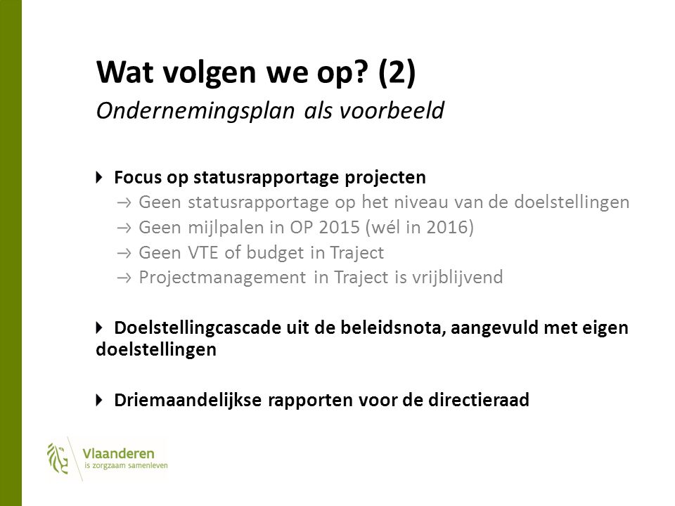 Wat volgen we op? (2) Ondernemingsplan als voorbeeld Focus op statusrapportage projecten Geen statusrapportage op het niveau van de doelstellingen Gee