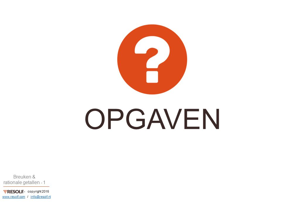- copyright 2015 Breuken & rationale getallen - 1 www.resolf.comwww.resolf.com / info@resolf.nlinfo@resolf.nl OPGAVEN