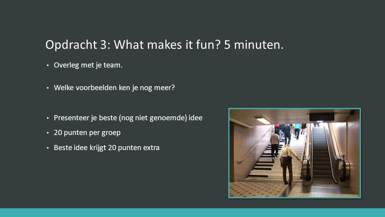 Opdracht 3: What makes it fun? 5 minuten. Overleg met je team. Welke voorbeelden ken je nog meer? Presenteer je beste (nog niet genoemde) idee 20 punt
