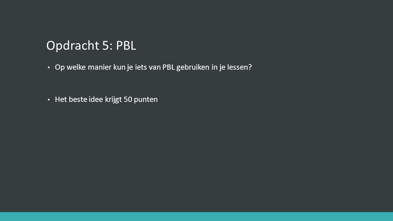 Opdracht 5: PBL Op welke manier kun je iets van PBL gebruiken in je lessen? Het beste idee krijgt 50 punten