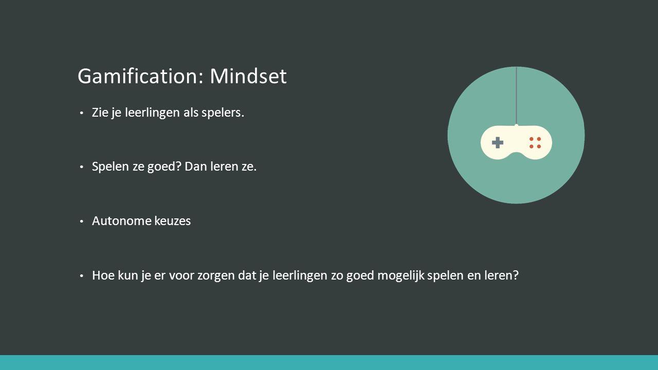 Gamification: Mindset Zie je leerlingen als spelers. Spelen ze goed? Dan leren ze. Autonome keuzes Hoe kun je er voor zorgen dat je leerlingen zo goed