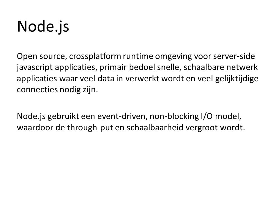 Node.js Javascript op de server Google V8 javascript engine Haakt hierdoor in op server OS (luisteren poort) Library van javascript functies in modules Geen webserver meer nodig -> runtime Real-time 2 way connections ipv request-response Werkt goed samen met object DB's (zoals MongoDB, Cassandra).