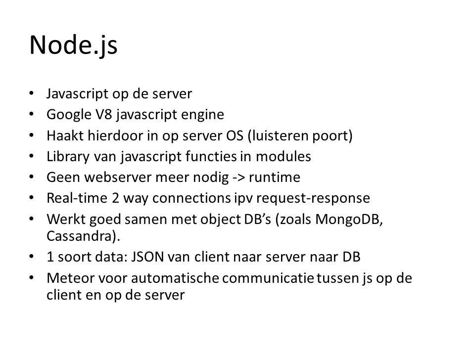Node.js Javascript op de server Google V8 javascript engine Haakt hierdoor in op server OS (luisteren poort) Library van javascript functies in module