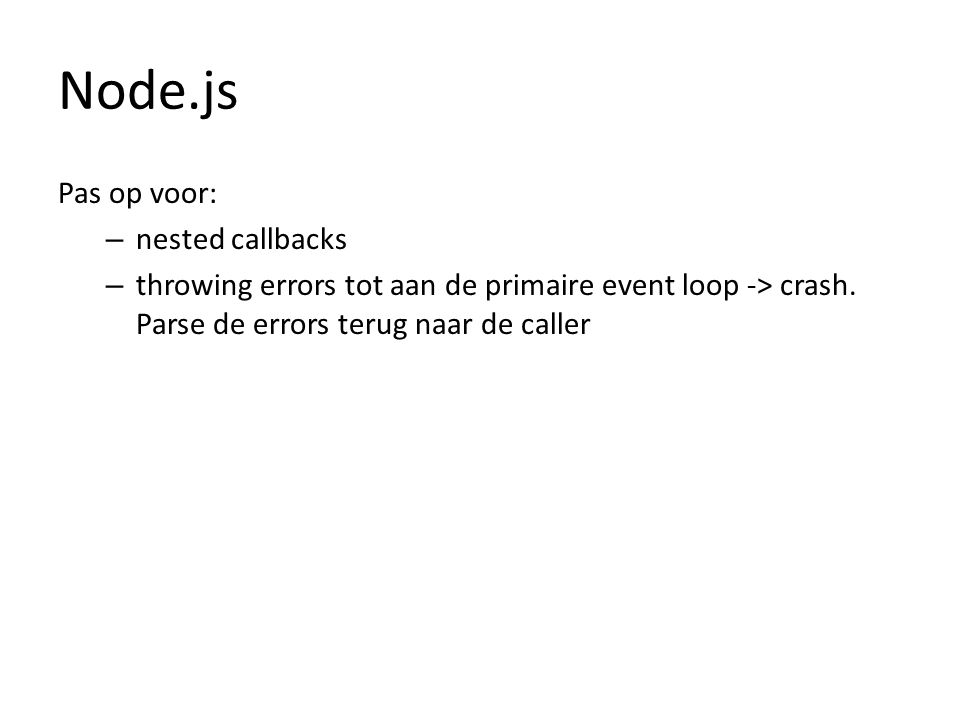 Pas op voor: – nested callbacks – throwing errors tot aan de primaire event loop -> crash. Parse de errors terug naar de caller