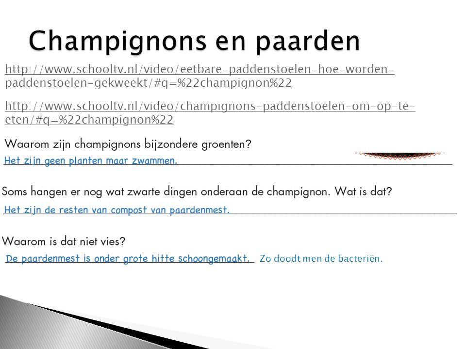 http://www.schooltv.nl/video/eetbare-paddenstoelen-hoe-worden- paddenstoelen-gekweekt/#q=%22champignon%22 http://www.schooltv.nl/video/champignons-paddenstoelen-om-op-te- eten/#q=%22champignon%22 Zo doodt men de bacteriën.