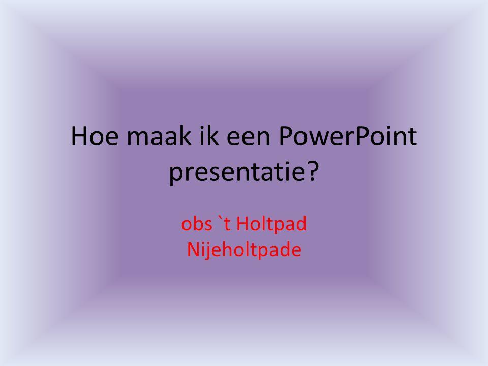 Hoe maak ik een PowerPoint presentatie? obs `t Holtpad Nijeholtpade