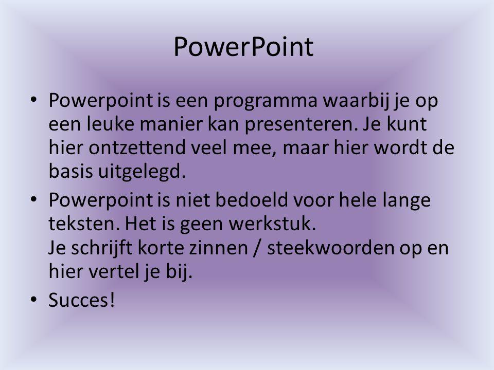 PowerPoint Powerpoint is een programma waarbij je op een leuke manier kan presenteren. Je kunt hier ontzettend veel mee, maar hier wordt de basis uitg