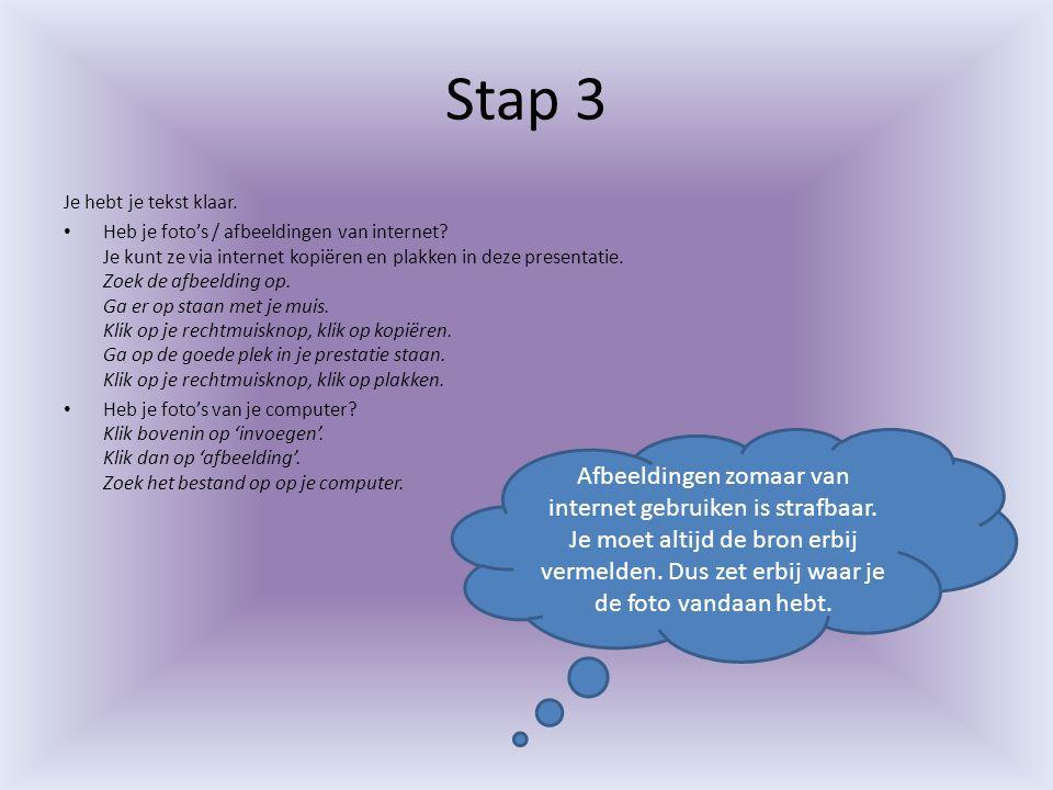 Stap 3 Je hebt je tekst klaar. Heb je foto's / afbeeldingen van internet? Je kunt ze via internet kopiëren en plakken in deze presentatie. Zoek de afb