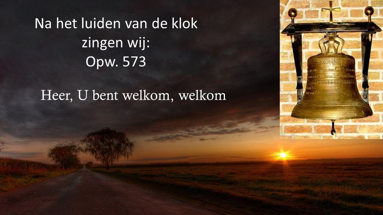 Na het luiden van de klok zingen wij: Opw. 573 Heer, U bent welkom, welkom