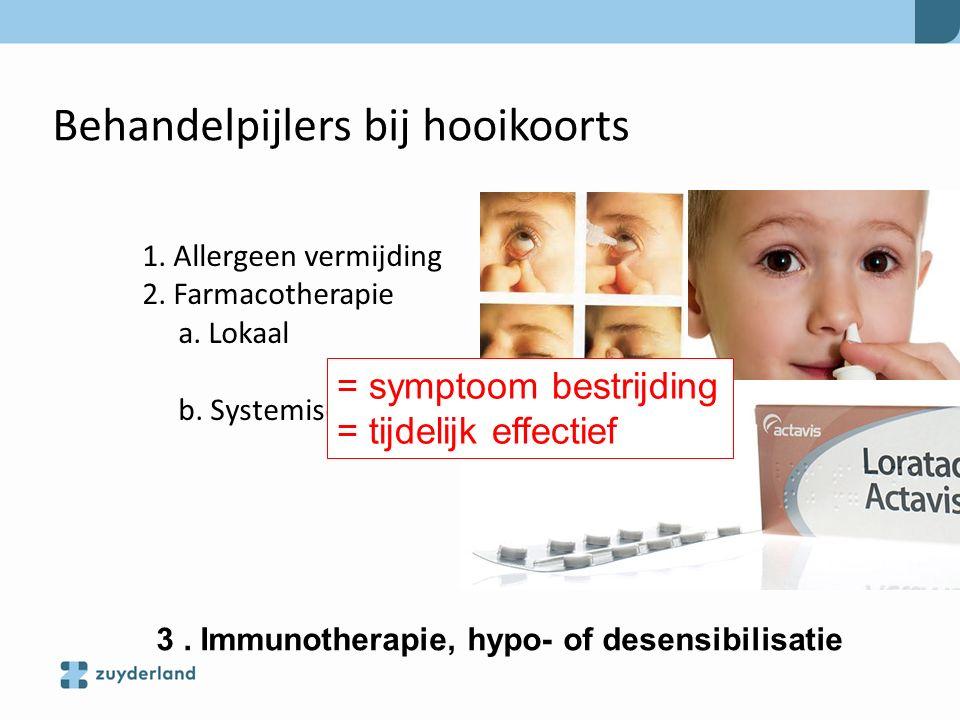 Behandelpijlers bij hooikoorts 1. Allergeen vermijding 2. Farmacotherapie a. Lokaal b. Systemisch 3. Immunotherapie, hypo- of desensibilisatie = sympt