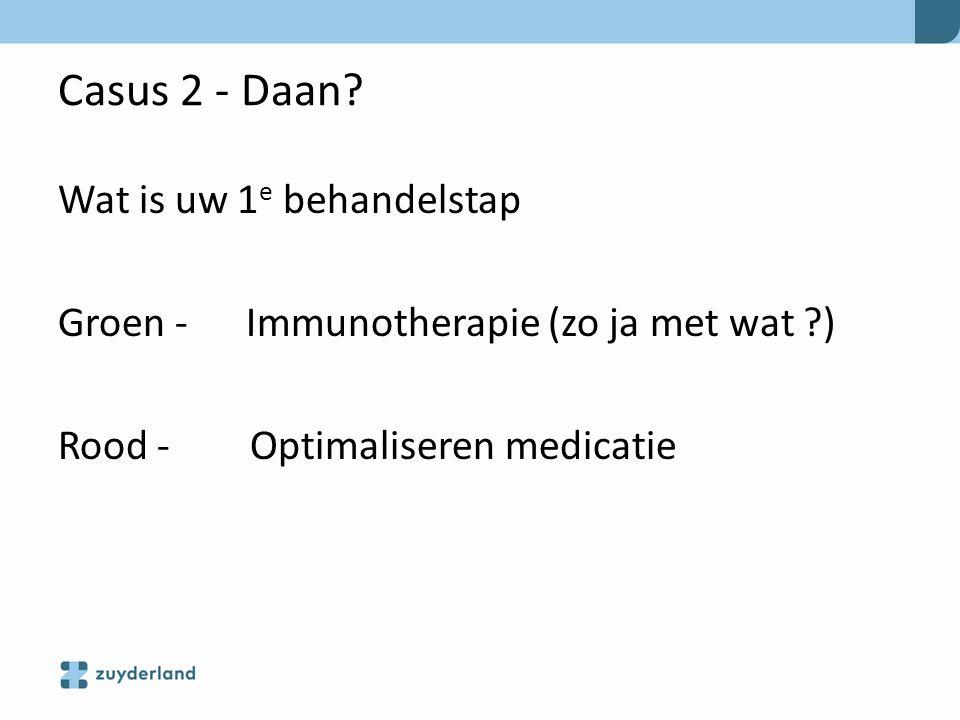 Casus 2 - Daan? Wat is uw 1 e behandelstap Groen - Immunotherapie (zo ja met wat ?) Rood - Optimaliseren medicatie