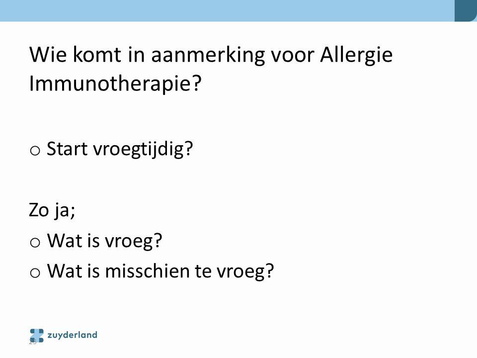 Wie komt in aanmerking voor Allergie Immunotherapie? o Start vroegtijdig? Zo ja; o Wat is vroeg? o Wat is misschien te vroeg? 23