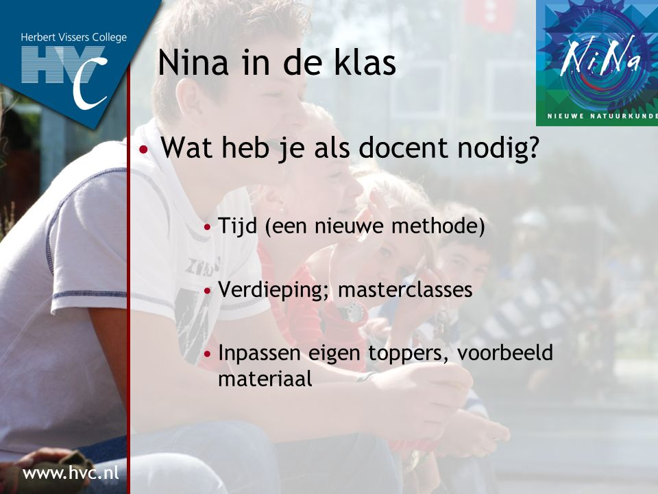 www.hvc.nl Nina in de klas Wat heb je als docent nodig? Tijd (een nieuwe methode) Verdieping; masterclasses Inpassen eigen toppers, voorbeeld materiaa