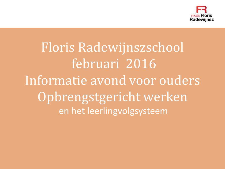 Floris Radewijnszschool februari 2016 Informatie avond voor ouders Opbrengstgericht werken en het leerlingvolgsysteem