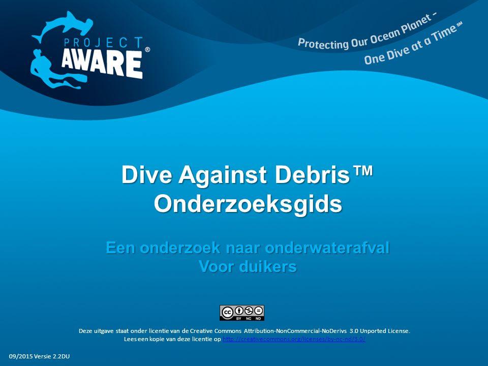 Dive Against Debris™ Onderzoeksgids Een onderzoek naar onderwaterafval Voor duikers Deze uitgave staat onder licentie van de Creative Commons Attribution-NonCommercial-NoDerivs 3.0 Unported License.