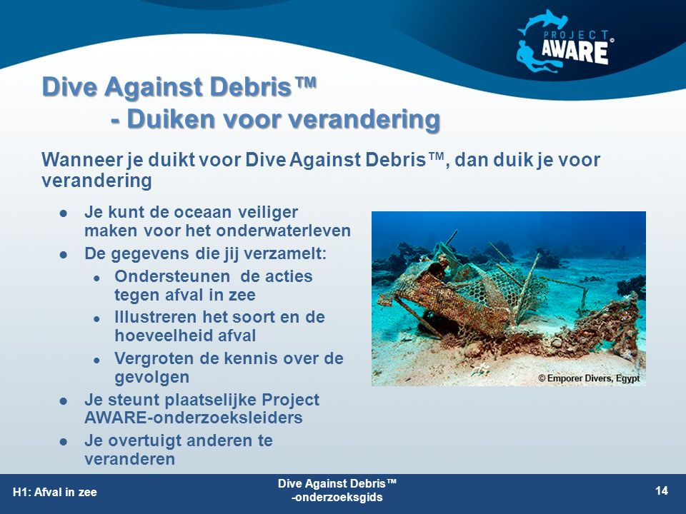 Dive Against Debris™ - Duiken voor verandering Je kunt de oceaan veiliger maken voor het onderwaterleven De gegevens die jij verzamelt: Ondersteunen d