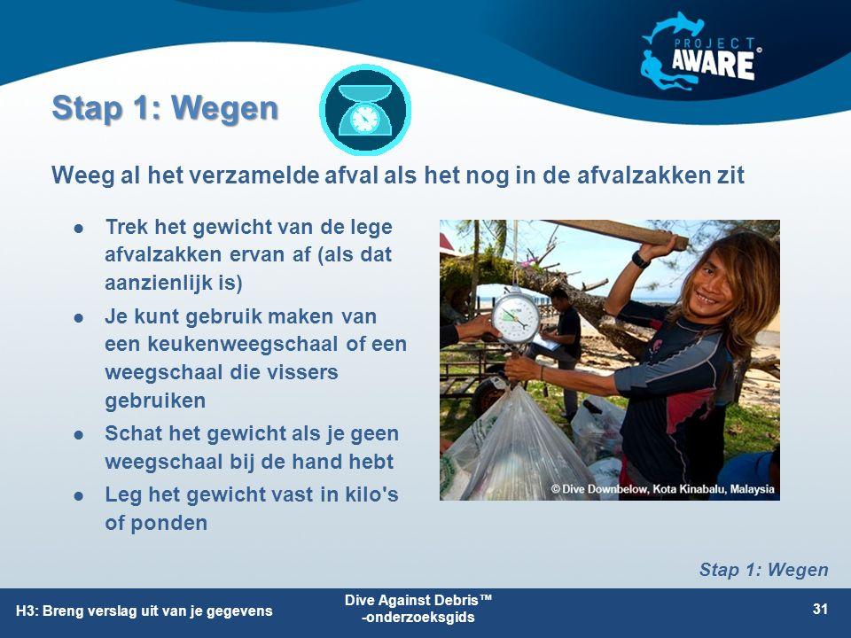 Stap 1: Wegen Trek het gewicht van de lege afvalzakken ervan af (als dat aanzienlijk is) Je kunt gebruik maken van een keukenweegschaal of een weegschaal die vissers gebruiken Schat het gewicht als je geen weegschaal bij de hand hebt Leg het gewicht vast in kilo s of ponden Weeg al het verzamelde afval als het nog in de afvalzakken zit Dive Against Debris™ -onderzoeksgids 31 H3: Breng verslag uit van je gegevens Stap 1: Wegen