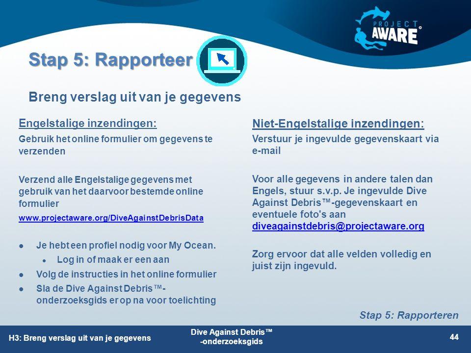 Stap 5: Rapporteer Breng verslag uit van je gegevens H3: Breng verslag uit van je gegevens Dive Against Debris™ -onderzoeksgids 44 Stap 5: Rapporteren