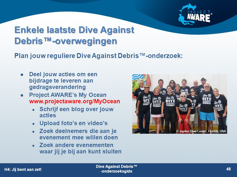 Enkele laatste Dive Against Debris™-overwegingen Deel jouw acties om een bijdrage te leveren aan gedragsverandering Project AWARE's My Ocean www.projectaware.org/MyOcean Schrijf een blog over jouw acties Upload foto s en video s Zoek deelnemers die aan je evenement mee willen doen Zoek andere evenementen waar jij je bij aan kunt sluiten Plan jouw reguliere Dive Against Debris™-onderzoek: H4: Jij bent aan zet.