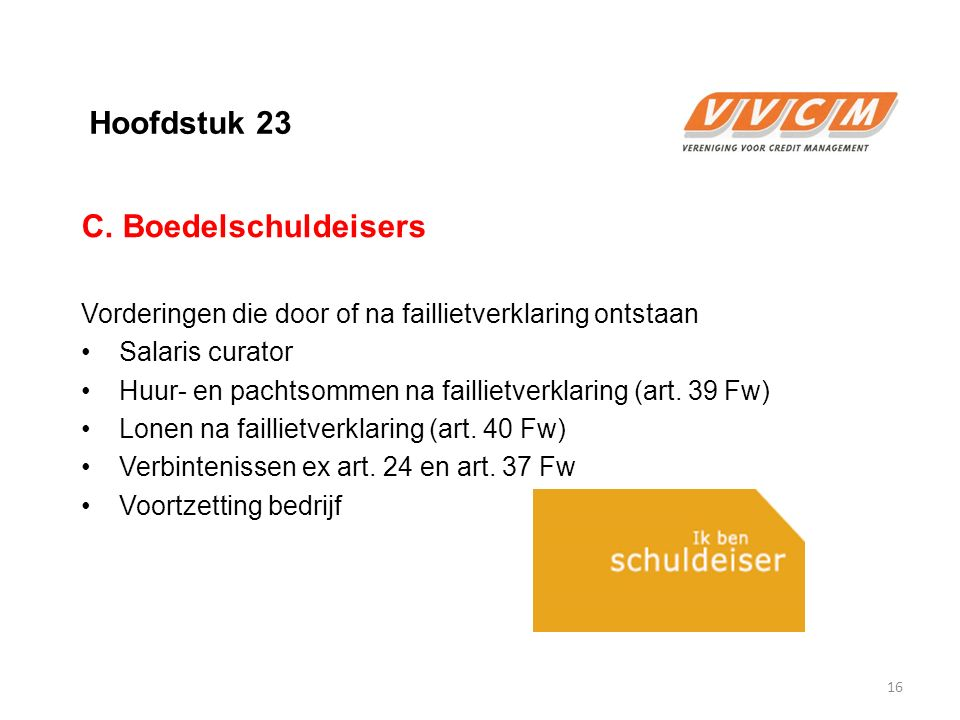 Hoofdstuk 23 C. Boedelschuldeisers Vorderingen die door of na faillietverklaring ontstaan Salaris curator Huur- en pachtsommen na faillietverklaring (