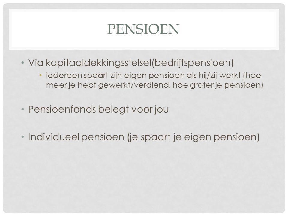PENSIOEN Via kapitaaldekkingsstelsel(bedrijfspensioen) iedereen spaart zijn eigen pensioen als hij/zij werkt (hoe meer je hebt gewerkt/verdiend, hoe groter je pensioen) Pensioenfonds belegt voor jou Individueel pensioen (je spaart je eigen pensioen)