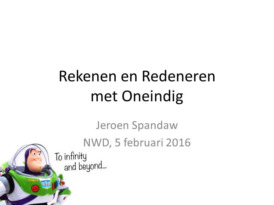 Rekenen en Redeneren met Oneindig Jeroen Spandaw NWD, 5 februari 2016