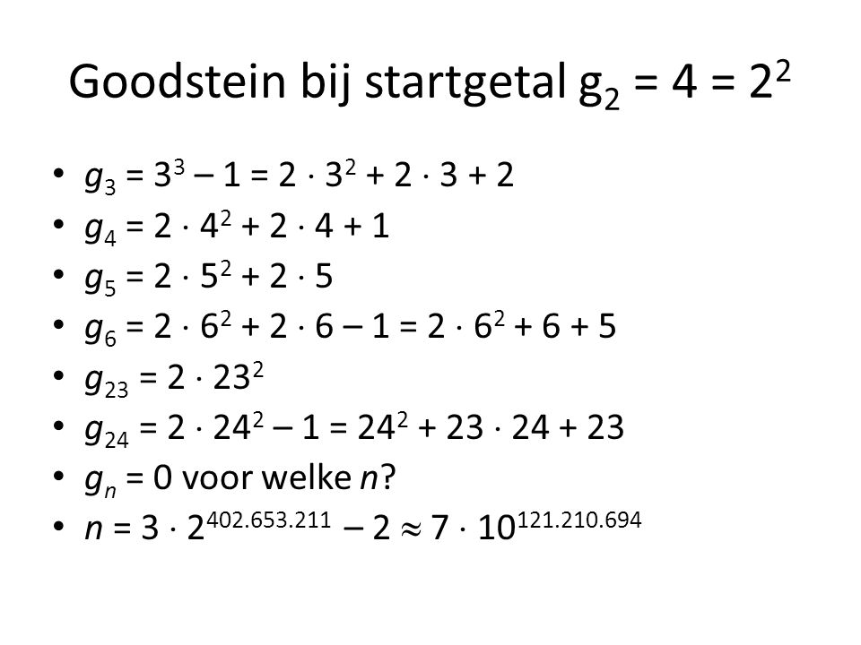 Goodstein bij startgetal g 2 = 4 = 2 2 g 3 = 3 3 – 1 = 2  3 2 + 2  3 + 2 g 4 = 2  4 2 + 2  4 + 1 g 5 = 2  5 2 + 2  5 g 6 = 2  6 2 + 2  6 – 1 = 2  6 2 + 6 + 5 g 23 = 2  23 2 g 24 = 2  24 2 – 1 = 24 2 + 23  24 + 23 g n = 0 voor welke n.