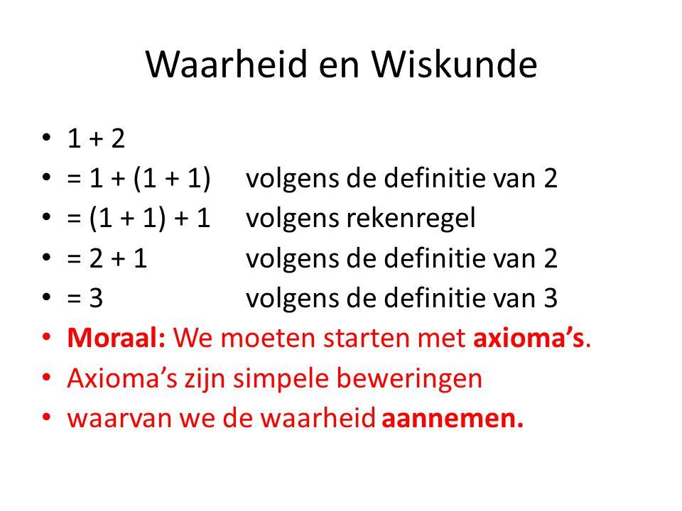 Waarheid en Wiskunde 1 + 2 = 1 + (1 + 1)volgens de definitie van 2 = (1 + 1) + 1volgens rekenregel = 2 + 1volgens de definitie van 2 = 3volgens de definitie van 3 Moraal: We moeten starten met axioma's.