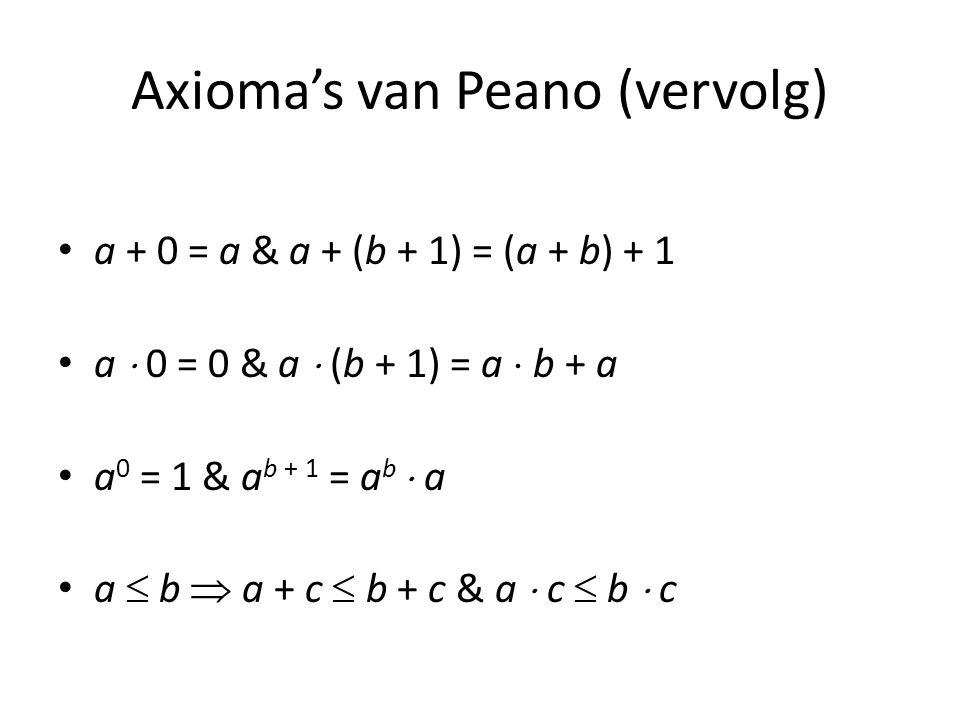 Axioma's van Peano (vervolg) a + 0 = a & a + (b + 1) = (a + b) + 1 a  0 = 0 & a  (b + 1) = a  b + a a 0 = 1 & a b + 1 = a b  a a  b  a + c  b +