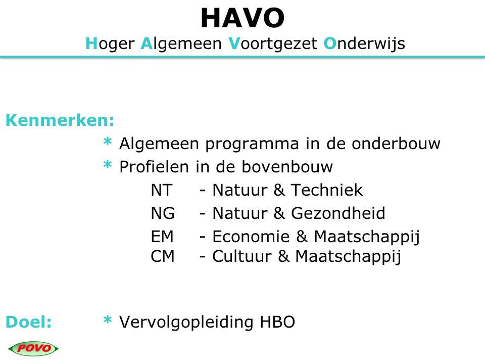 HAVO Hoger Algemeen Voortgezet Onderwijs Kenmerken: * Algemeen programma in de onderbouw * Profielen in de bovenbouw NT - Natuur & Techniek NG - Natuur & Gezondheid EM - Economie & Maatschappij CM - Cultuur & Maatschappij Doel:* Vervolgopleiding HBO