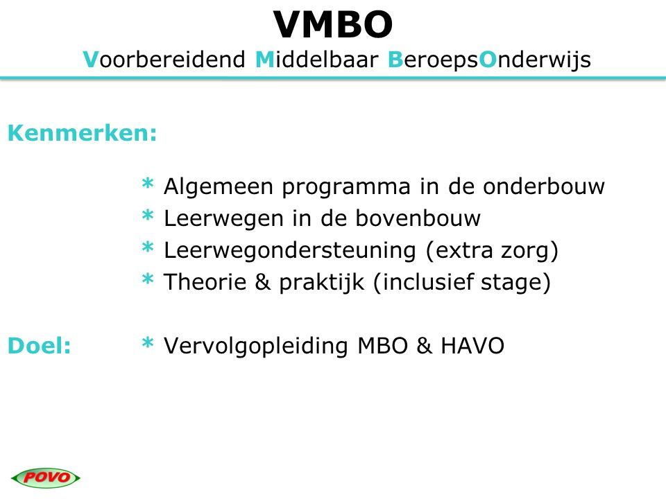 VMBO Voorbereidend Middelbaar BeroepsOnderwijs Soorten advies PO voor onderbouw: * VMBO-T * VMBO-K * VMBO-B Verschillende leerwegen bovenbouw: * Theoretische leerweg * Kaderberoepsgerichte leerweg * Basisberoepsgerichte leerweg (met leerwerktrajecten)
