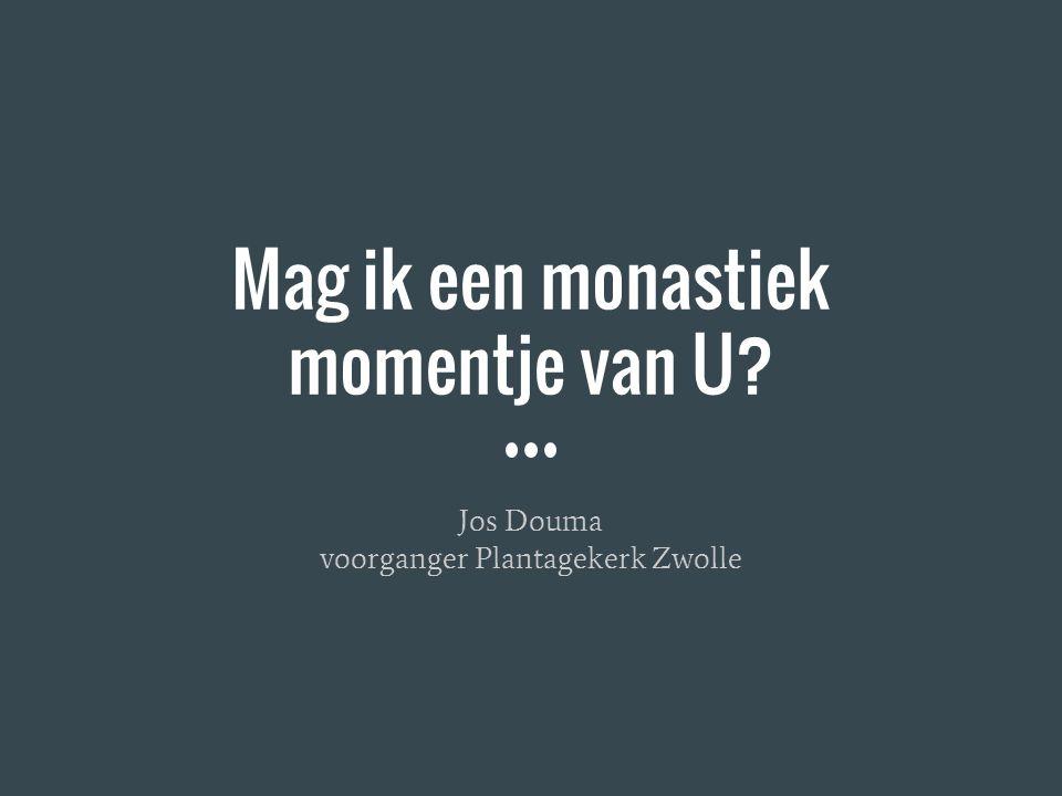 Mag ik een monastiek momentje van U? Jos Douma voorganger Plantagekerk Zwolle