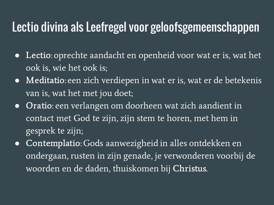 Lectio divina als Leefregel voor geloofsgemeenschappen ● Lectio: oprechte aandacht en openheid voor wat er is, wat het ook is, wie het ook is; ● Medit