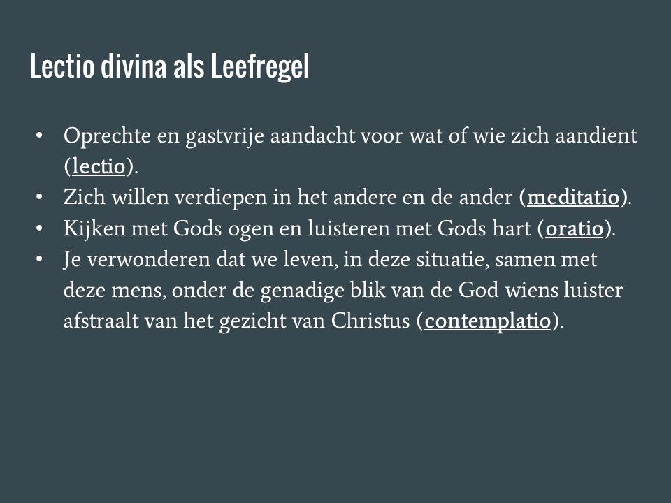 Lectio divina als Leefregel Oprechte en gastvrije aandacht voor wat of wie zich aandient (lectio). Zich willen verdiepen in het andere en de ander (me