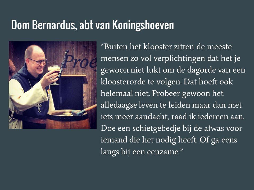 Dom Bernardus, abt van Koningshoeven Buiten het klooster zitten de meeste mensen zo vol verplichtingen dat het je gewoon niet lukt om de dagorde van een kloosterorde te volgen.
