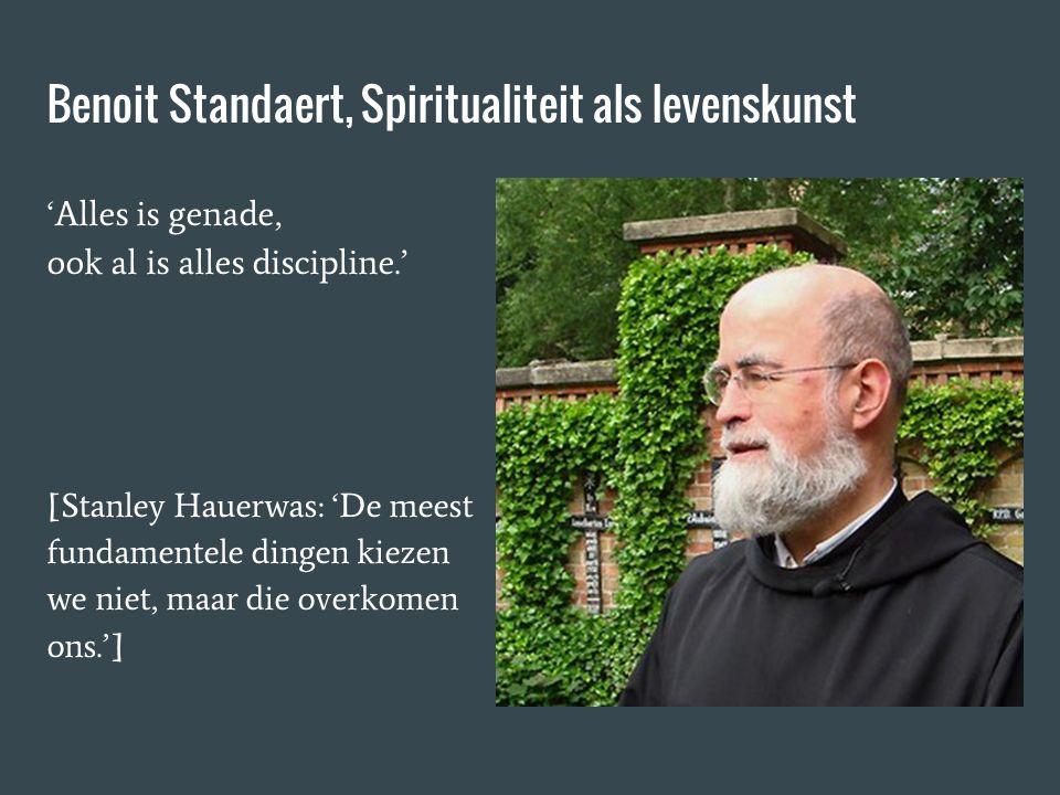 Benoit Standaert, Spiritualiteit als levenskunst 'Alles is genade, ook al is alles discipline.' [Stanley Hauerwas: 'De meest fundamentele dingen kiezen we niet, maar die overkomen ons.']