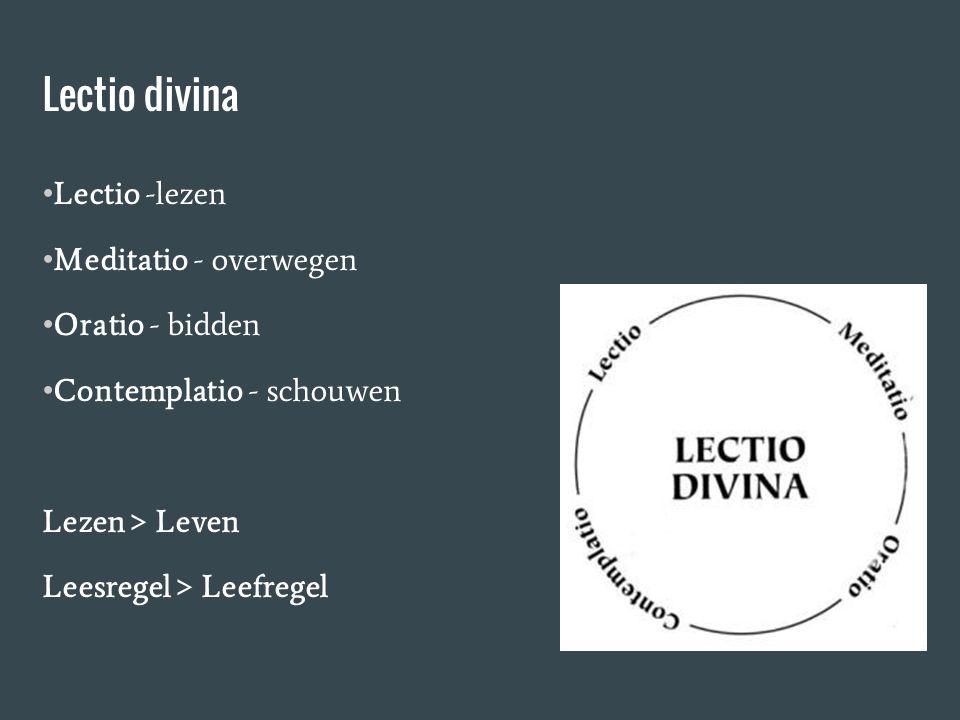 Lectio divina Lectio -lezen Meditatio - overwegen Oratio - bidden Contemplatio - schouwen Lezen > Leven Leesregel > Leefregel