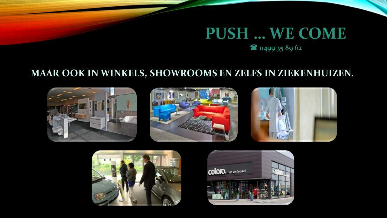 PUSH … WE COME  0499 35 89 62 MAAR OOK IN WINKELS, SHOWROOMS EN ZELFS IN ZIEKENHUIZEN.