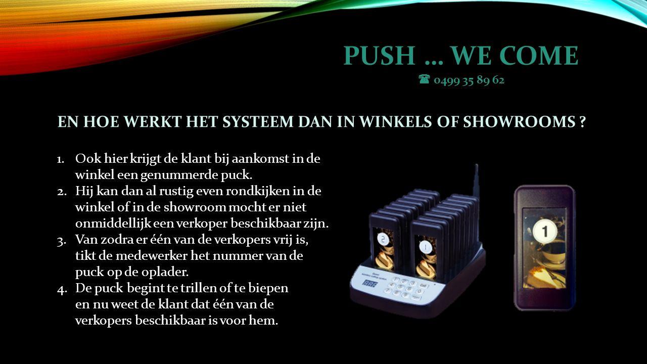 PUSH … WE COME  0499 35 89 62 EN HOE WERKT HET SYSTEEM DAN IN WINKELS OF SHOWROOMS .