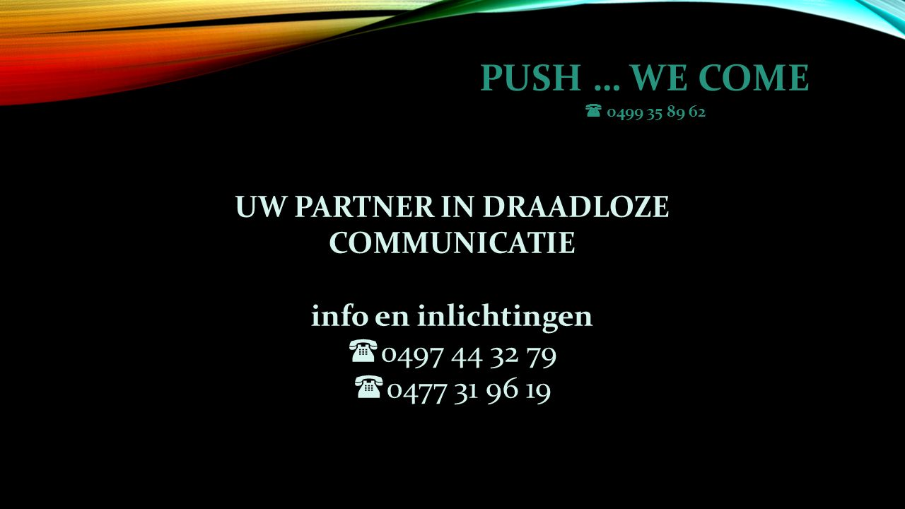 PUSH … WE COME  0499 35 89 62 UW PARTNER IN DRAADLOZE COMMUNICATIE info en inlichtingen  0497 44 32 79  0477 31 96 19